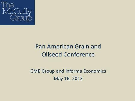 CME Group and Informa Economics May 16, 2013 Pan American Grain and Oilseed Conference.