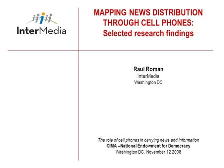 MAPPING NEWS DISTRIBUTION THROUGH CELL PHONES: Selected research findings Raul Roman InterMedia Washington DC The role of cell phones in carrying news.