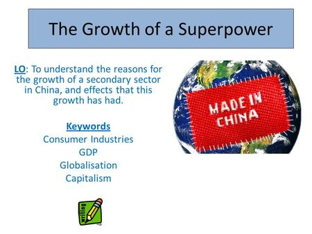 The Growth of a Superpower LO: To understand the reasons for the growth of a secondary sector in China, and effects that this growth has had. Keywords.