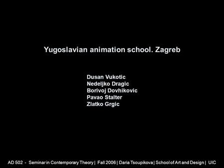 AD 502 - Seminar in Contemporary Theory | Fall 2006 | Daria Tsoupikova | School of Art and Design | UIC Yugoslavian animation school. Zagreb Dusan Vukotic.