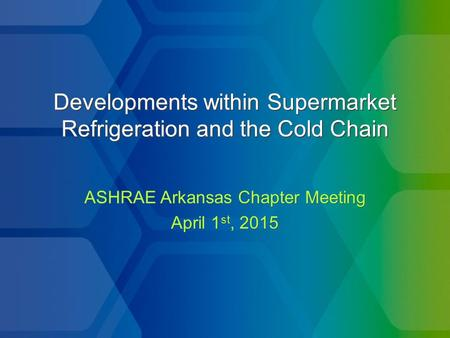 Developments within Supermarket Refrigeration and the Cold Chain ASHRAE Arkansas Chapter Meeting April 1 st, 2015 ASHRAE Arkansas Chapter Meeting April.