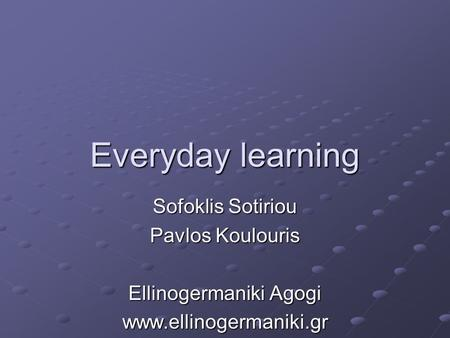 Everyday learning Sofoklis Sotiriou Pavlos Koulouris Ellinogermaniki Agogi www.ellinogermaniki.gr.