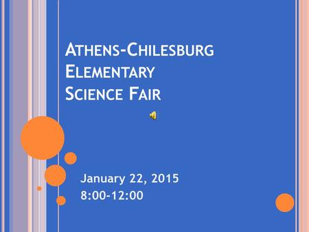 A THENS -C HILESBURG E LEMENTARY S CIENCE F AIR January 22, 2015 8:00-12:00.