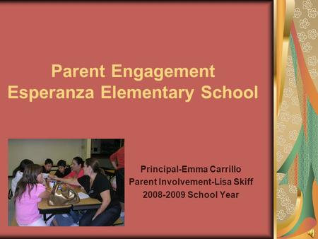 Parent Engagement Esperanza Elementary School Principal-Emma Carrillo Parent Involvement-Lisa Skiff 2008-2009 School Year.