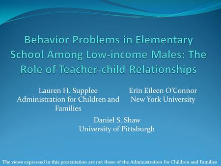 Lauren H. Supplee Administration for Children and Families Erin Eileen O'Connor New York University Daniel S. Shaw University of Pittsburgh The views expressed.