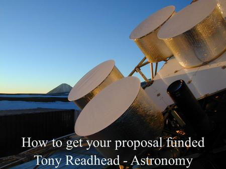 How to get your proposal funded Tony Readhead - Astronomy.