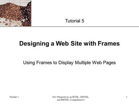 XP Tutorial 5New Perspectives on HTML, XHTML, and DHTML, Comprehensive 1 Designing a Web Site with Frames Using Frames to Display Multiple Web Pages Tutorial.