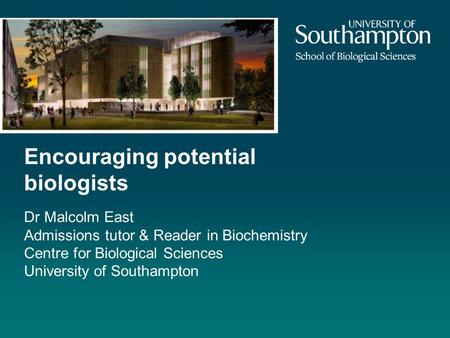 Encouraging potential biologists Dr Malcolm East Admissions tutor & Reader in Biochemistry Centre for Biological Sciences University of Southampton.