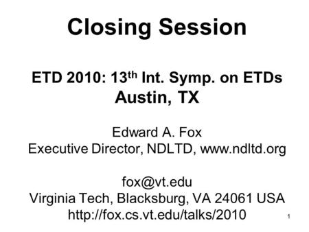 1 Closing Session ETD 2010: 13 th Int. Symp. on ETDs Austin, TX Edward A. Fox Executive Director, NDLTD,  Virginia Tech, Blacksburg,