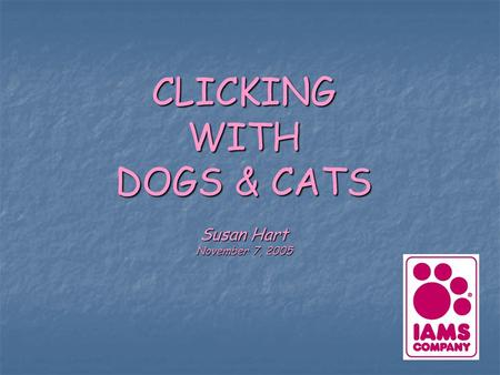 CLICKING WITH DOGS & CATS Susan Hart November 7, 2005.