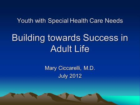 Youth with Special Health Care Needs Building towards Success in Adult Life Mary Ciccarelli, M.D. July 2012.