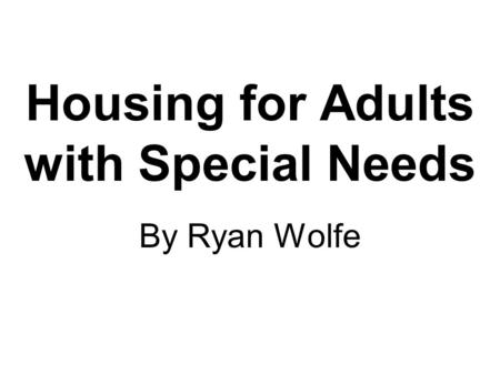 Housing for Adults with Special Needs By Ryan Wolfe.