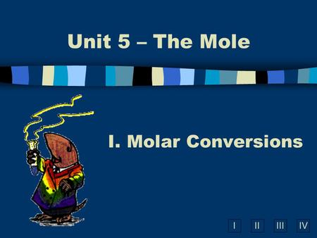 IIIIIIIV Unit 5 – The Mole I. Molar Conversions. Molar Conversions n Molar Mass is a conversion factor to convert mass of any element or compound to moles.