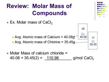 Review: Molar Mass of Compounds Ex. Molar mass of CaCl 2 Avg. Atomic mass of Calcium = 40.08g Avg. Atomic mass of Chlorine = 35.45g Molar Mass of calcium.