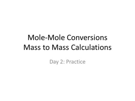 Mole-Mole Conversions Mass to Mass Calculations Day 2: Practice.