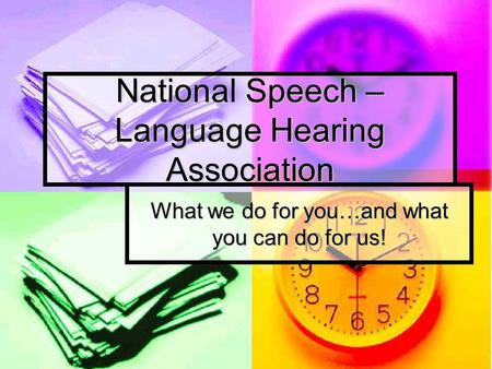 National Speech – Language Hearing Association What we do for you…and what you can do for us!