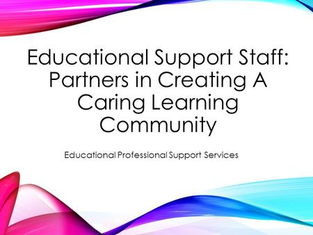 Educational Support Staff: Partners in Creating A Caring Learning Community Educational Professional Support Services.