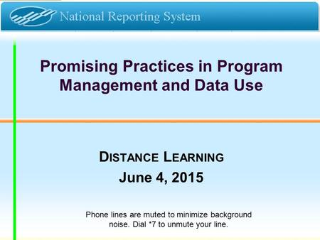 Promising Practices in Program Management and Data Use D ISTANCE L EARNING June 4, 2015 Phone lines are muted to minimize background noise. Dial *7 to.