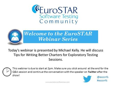 Today's webinar is presented by Michael Kelly. He will discuss Tips for Writing Better Charters for Exploratory Testing Sessions. Welcome to the EuroSTAR.