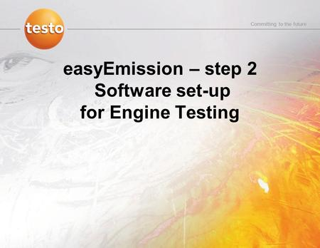 Committing to the future easyEmission – step 2 Software set-up for Engine Testing.