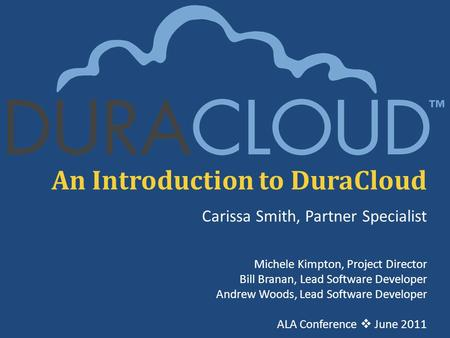 An Introduction to DuraCloud Carissa Smith, Partner Specialist Michele Kimpton, Project Director Bill Branan, Lead Software Developer Andrew Woods, Lead.