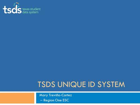 TSDS UNIQUE ID SYSTEM Mary Treviño-Cortez – Region One ESC.