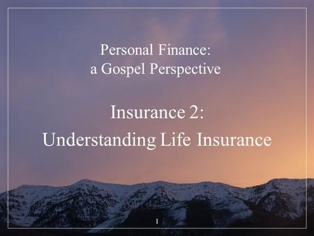 1 Personal Finance: a Gospel Perspective Insurance 2: Understanding Life Insurance.