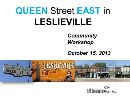 Community Workshop October 15, 2013 QUEEN Street EAST in LESLIEVILLE City Planning.