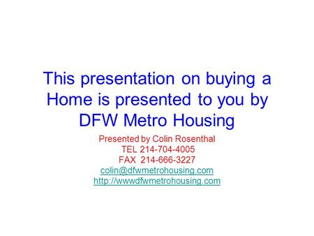 This presentation on buying a Home is presented to you by DFW Metro Housing Presented by Colin Rosenthal TEL 214-704-4005 FAX 214-666-3227