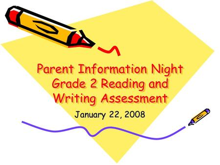 Parent Information Night Grade 2 Reading and Writing Assessment January 22, 2008.