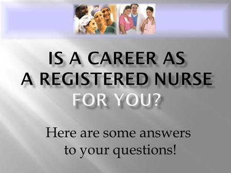Here are some answers to your questions!.  Registered nurses care for the sick and injured and help people stay well. They are most concerned with the.