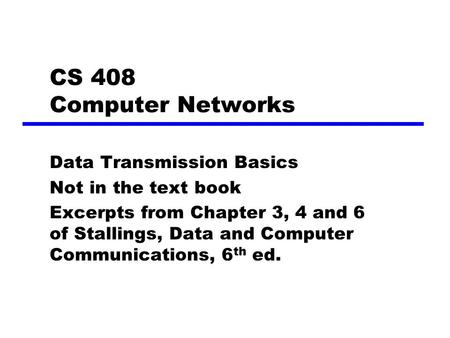 CS 408 Computer Networks Data Transmission Basics Not in the text book Excerpts from Chapter 3, 4 and 6 of Stallings, Data and Computer Communications,