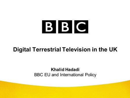 Digital Terrestrial Television in the UK Khalid Hadadi BBC EU and International Policy Over the next fifteen minutes, I plan to give an overview of the.