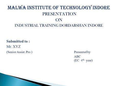 Malwa Institute of Technology Indore PRESENTATION ON INDUSTRIAL TRAINING DORDARSHAN INDORE Submitted to : Mr. XYZ (Senior Assist. Pro.)Presented by ABC.