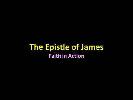 The Epistle of James Faith in Action. James in the New Testament Gospel (4) Matthew Mark Luke John History (1) Acts Epistle (21) Paul (13) Romans 1 and.