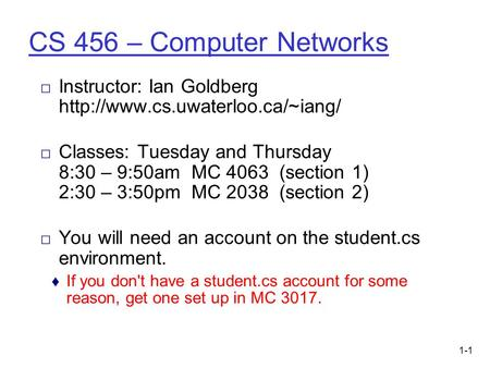 1-1 CS 456 – Computer Networks □ Instructor: Ian Goldberg  □ Classes: Tuesday and Thursday 8:30 – 9:50am MC 4063 (section.