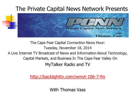 The Cape Fear Capital Connection News Hour: Tuesday, November 18, 2014 A Live Internet TV Broadcast of News and Information About Technology, Capital Markets,