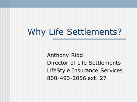 Why Life Settlements? Anthony Ridd Director of Life Settlements LifeStyle Insurance Services 800-493-2056 ext. 27.