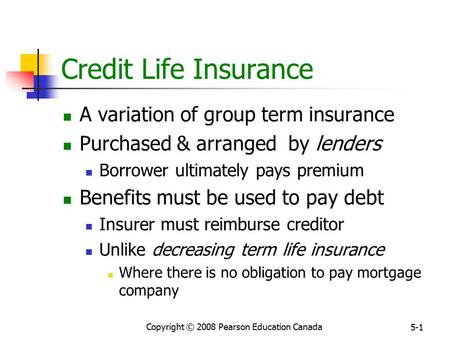 Copyright © 2008 Pearson Education Canada 5-1 Credit Life Insurance A variation of group term insurance Purchased & arranged by lenders Borrower ultimately.