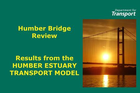 Humber Bridge Review Results from the HUMBER ESTUARY TRANSPORT MODEL.