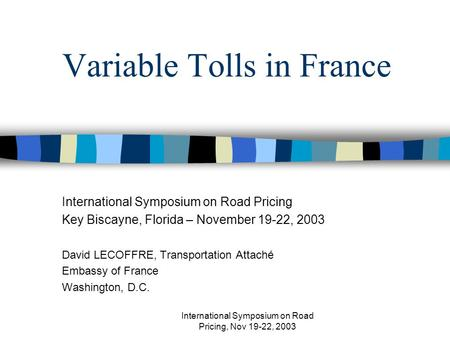 International Symposium on Road Pricing, Nov 19-22, 2003 Variable Tolls in France International Symposium on Road Pricing Key Biscayne, Florida – November.