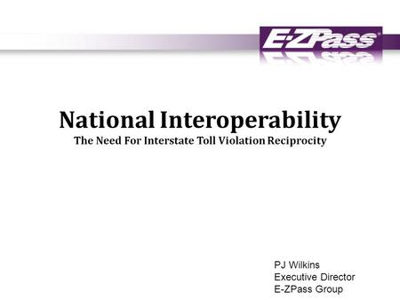 National Interoperability The Need For Interstate Toll Violation Reciprocity PJ Wilkins Executive Director E-ZPass Group.