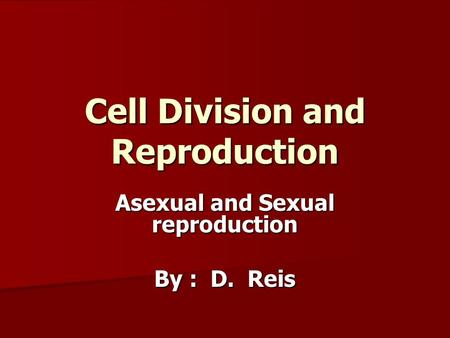 Cell Division and Reproduction Asexual and Sexual reproduction By : D. Reis.
