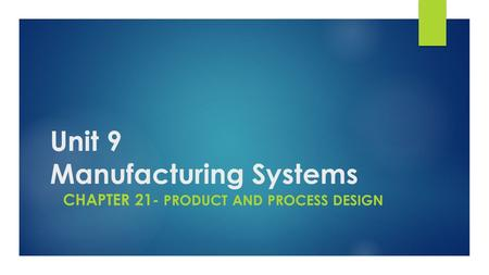 Unit 9 Manufacturing Systems CHAPTER 21- PRODUCT AND PROCESS DESIGN.