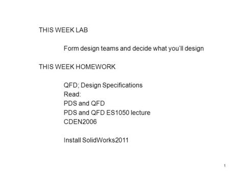 1 THIS WEEK LAB Form design teams and decide what you'll design THIS WEEK HOMEWORK QFD; Design Specifications Read: PDS and QFD PDS and QFD ES1050 lecture.