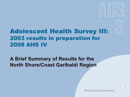 McCreary Centre Society Adolescent Health Survey III: 2003 results in preparation for 2008 AHS IV A Brief Summary of Results for the North Shore/Coast.
