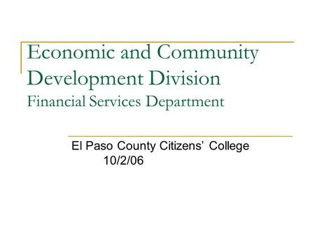 Economic and Community Development Division Financial Services Department El Paso County Citizens' College 10/2/06.