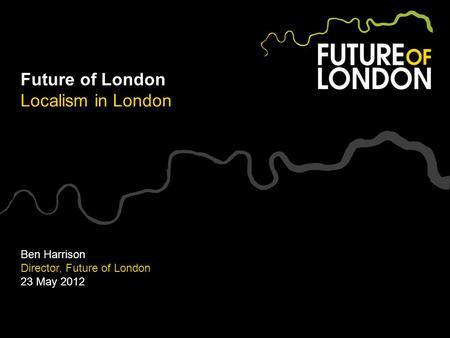 Future of London Localism in London Ben Harrison Director, Future of London 23 May 2012.