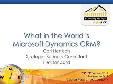 GPUG ® Summit 2011 November 8-11 Caesars Palace – Las Vegas, NV What in the World is Microsoft Dynamics CRM? Carl Hentsch Strategic Business Consultant.