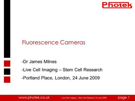 Www.photek.co.ukpage 1 Fluorescence Cameras -Dr James Milnes -Live Cell Imaging – Stem Cell Research -Portland Place, London, 24 June 2009 Live Cell Imaging.